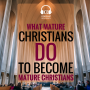 "Artwork for What Mature Christians Do to Become ""Mature"" Christians (E004)"