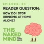 Artwork for EP 04: Reader Question – How do I stop drinking at home alone?
