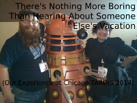 There's Nothing More Boring Than Hearing About Someone Else's Vacation (Our Experience at Chicago TARDIS 2014)