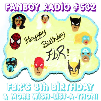 Fanboy Radio #532 - FbR's 8-Year B-Day Bash!