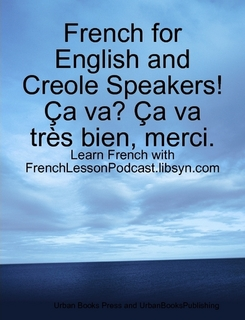 "FrenchLessonPodcast.Libsyn.com Has Just Released New Podcast Textbook, ""French for English and Creole Speakers...."""