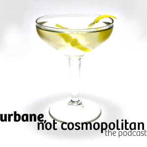 Urbane, Not Cosmopolitan: The Podcast - Episode One?!
