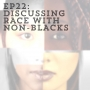 Artwork for Ep22:Discussing Race with Non-Blacks