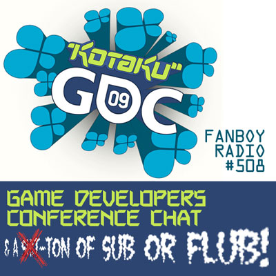 Fanboy Radio #508 - GDC Report + Sub Or Flubs