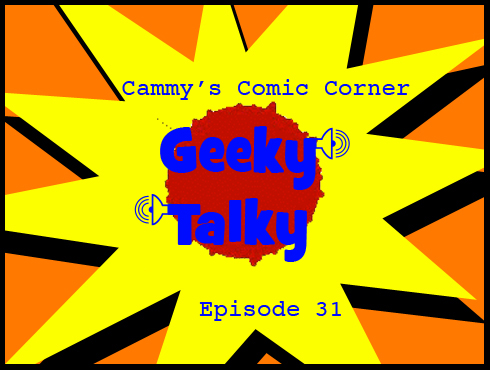 Cammy's Comic Corner - Geeky Talky - Episode 31