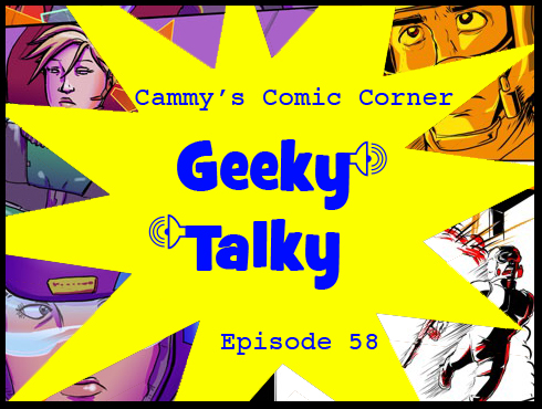 Cammy's Comic Corner - Geeky Talky - Episode 58