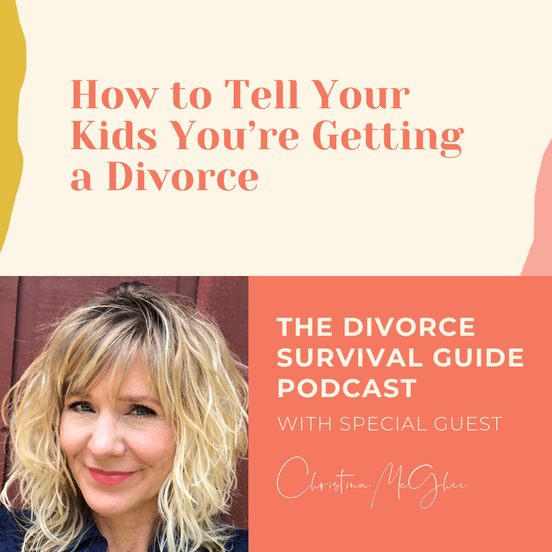 The Divorce Survival Guide Podcast - How to Tell Your Kids You're Getting a Divorce with Christina McGhee
