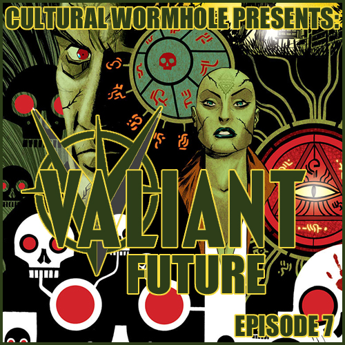 Cultural Wormhole Presents: Valiant Future Episode 7