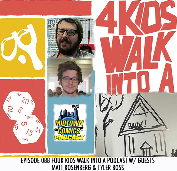 Midtown Comics Episode 088 Four Kids Walk Into a Podcast with guests Matt Rosenberg and Tyler Boss