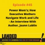Artwork for POWER MOMS: How Executive Mothers Navigate Work and Life - An Interview With Author, Joann Lublin