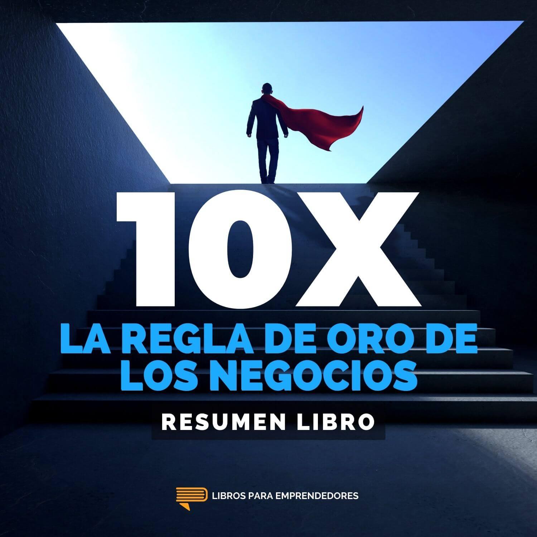 La Regla 10X - La Regla de Oro de los Negocios - Un Resumen de Libros para Emprendedores