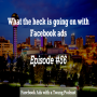 Artwork for Episode #56 -  What the heck is going on with Facebook ads