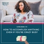 Artwork for 055 How to Accomplish ANYTHING – Even If You're Crazy Busy