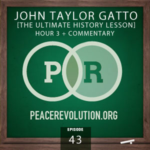 Peace Revolution episode 043: The Ultimate History Lesson with John Taylor Gatto / Hour 3 + Commentary