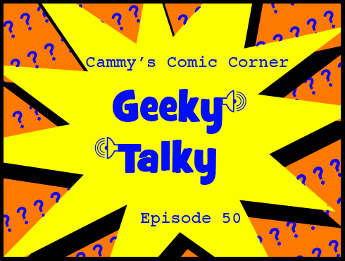 Cammy's Comic Corner - Geeky Talky - Episode 50