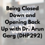 Artwork for Being Closed Down and Opening Back Up with Dr. Arun Garg (DHP292)