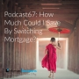 Artwork for Podcast #67: How Much Could I Save By Switching Mortgage? The Big Switcheroo!