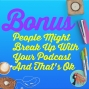 Artwork for Bonus: People Might Break Up With Your Podcast And That's Ok