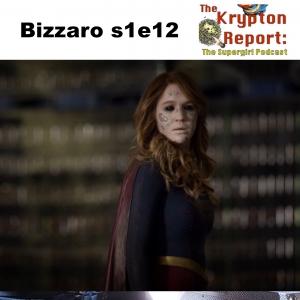 Bizarro s1e12 - Kyrpton Report: The Supergirl Podcast