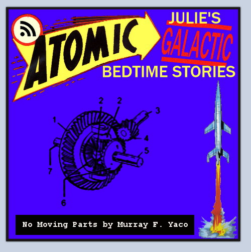 Atomic Julie's Galactic Bedtime Stories #7 - No Moving Parts by Murray F. Yaco