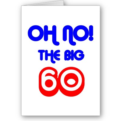 Oh no, the Big 60!