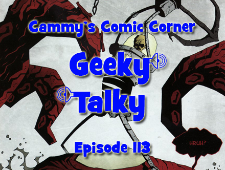 Cammy's Comic Corner - Geeky Talky - Episode 113