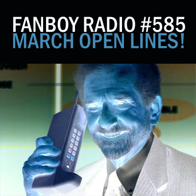 Fanboy Radio #585 - March Open Lines