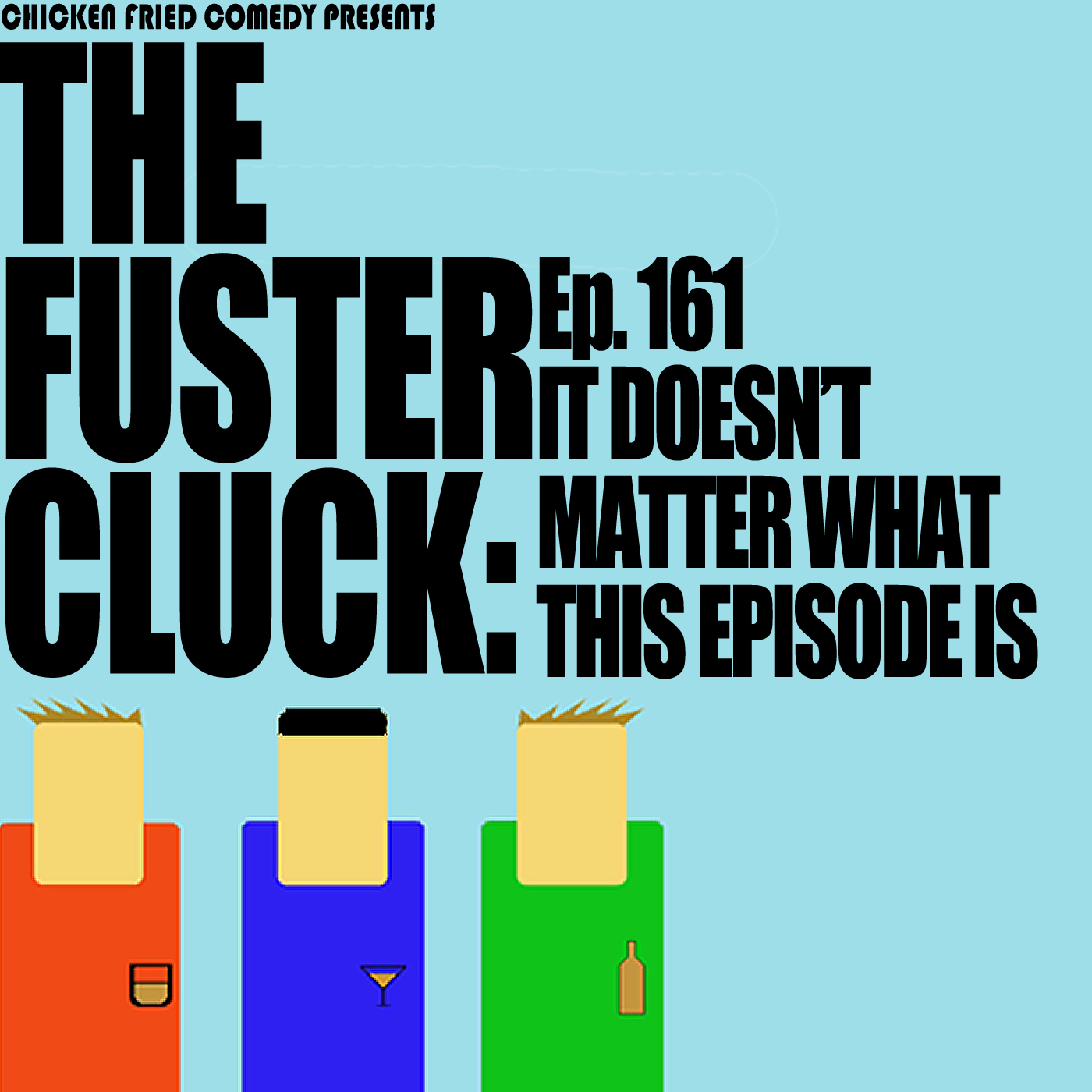 The Fustercluck Ep 161: It Doesn't Matter What This Episode Is