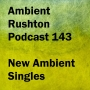 Artwork for New Ambient Singles (Ambient Rushton Podcast 143)