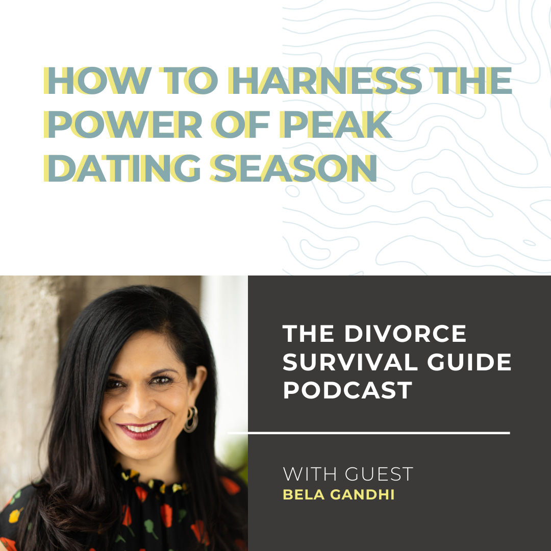 The Divorce Survival Guide Podcast - How to Harness the Power of Peak Dating Season with Bela Gandhi