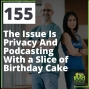 Artwork for 155 The Issue Is Privacy And Podcasting With a Slice of Birthday Cake