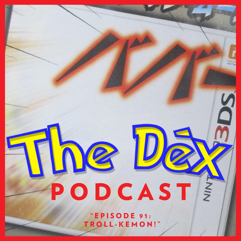 The Dex! Podcast #91: Troll-kemon!