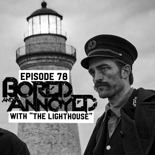 "Episode 78 - Bored and Annoyed with ""The Lighthouse"""