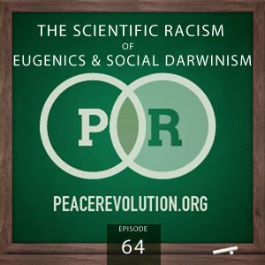 Peace Revolution episode 064: The Scientific Racism of Eugenics and Social Darwinism
