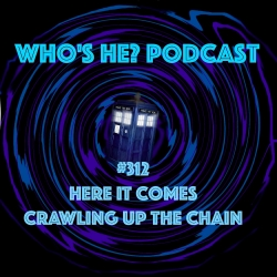 Doctor Who: Who's He? Podcast: Who's He? Podcast #312 Here it comes crawling up the chain