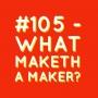 Artwork for #105 - What Maketh a Maker?