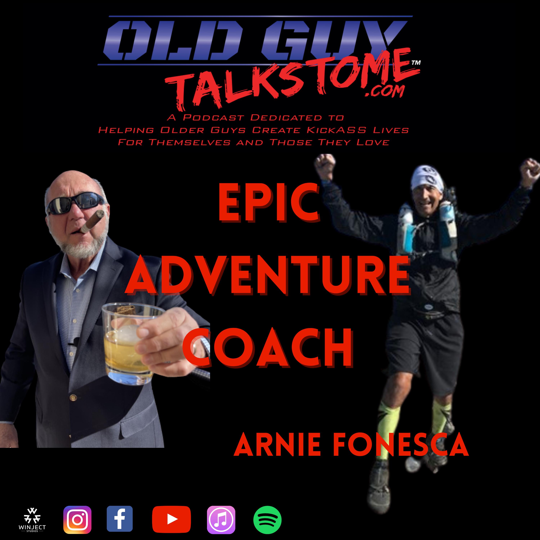OldGuyTalksToMe - 84.  Epic Adventure Coach - Arnie Fonesca Jr