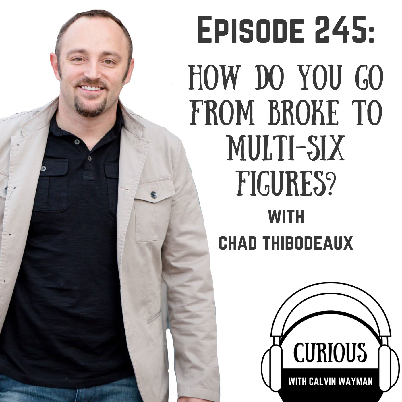 Ep 245-How Do You Go From Broke to Multi-Six Figures? with Chad Thibodeaux