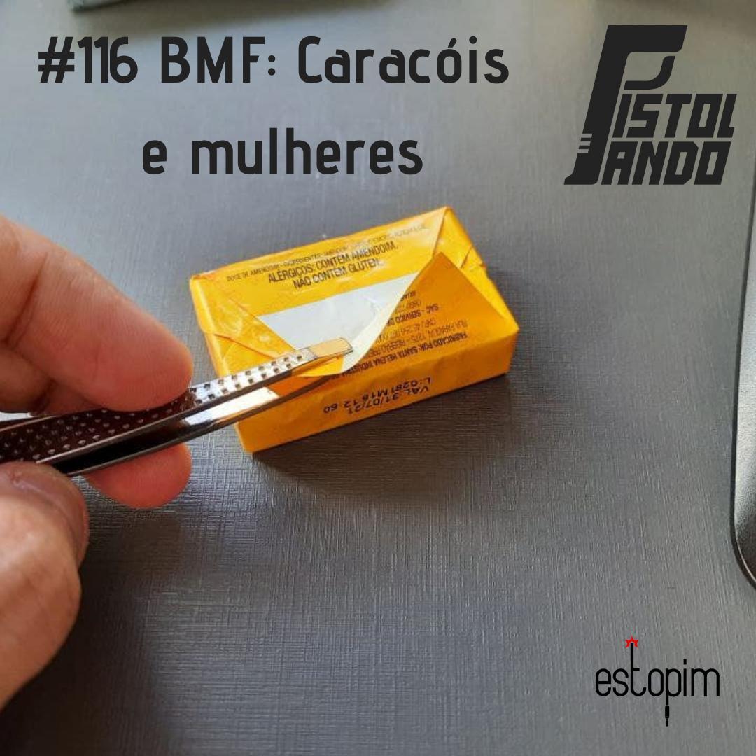 Pistolando #116 - BMF edition: Caracóis e mulheres
