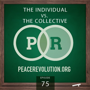 Peace Revolution episode 075: The Individual vs. The Collective