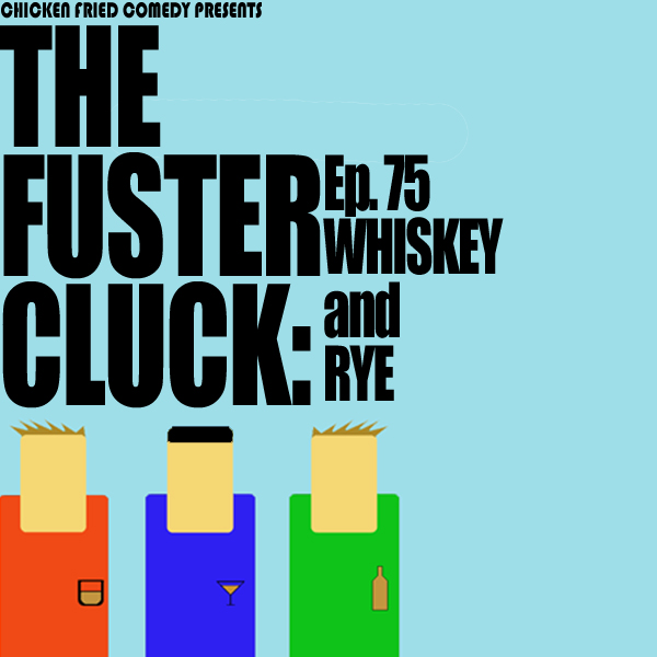 The Fustercluck Ep 75: Whiskey and Rye