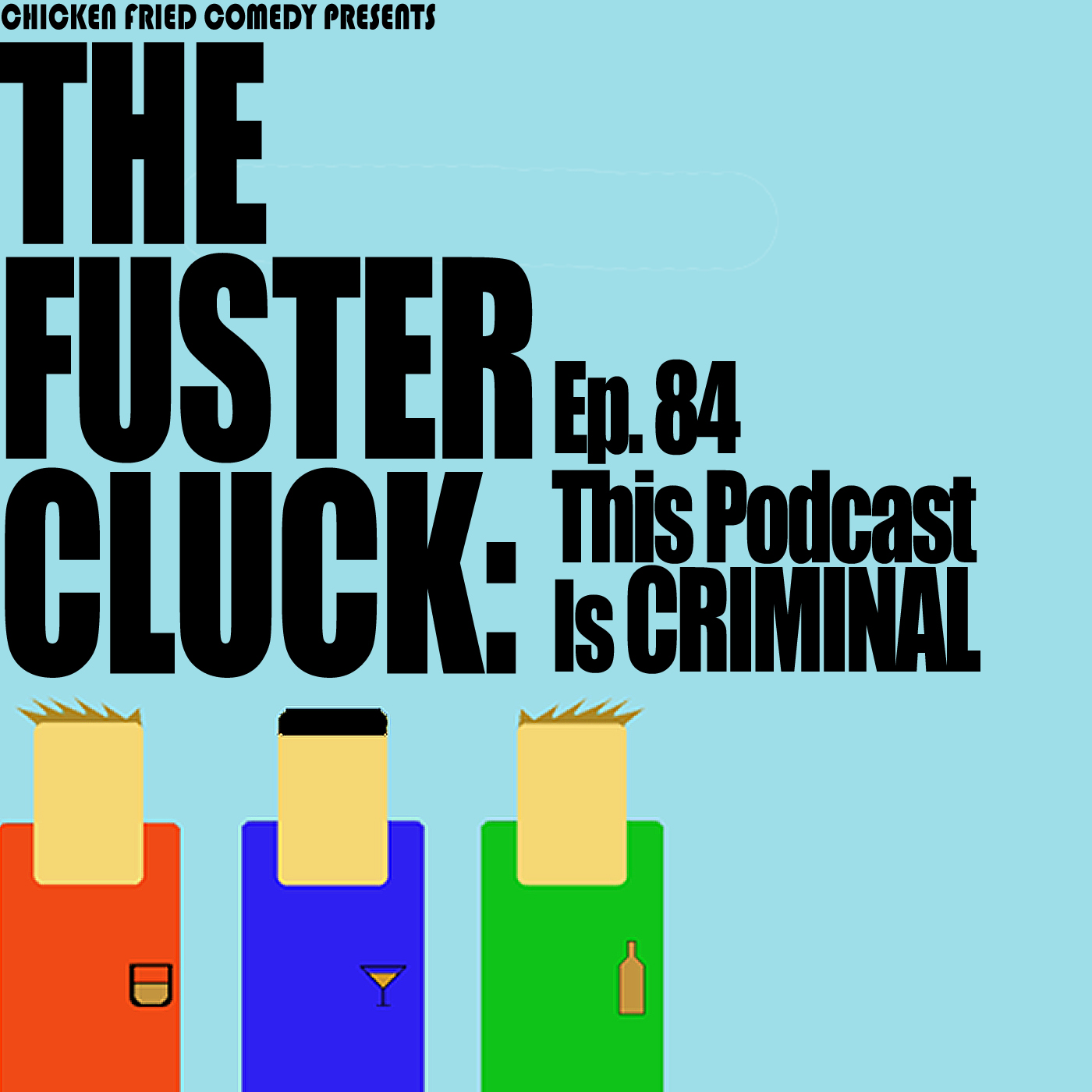 The Fustercluck Ep 84: This Podcast Is CRIMINAL.