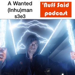 s3e3 A Wanted (Inhu)man - 'Nuff Said: The Marvel Podcast