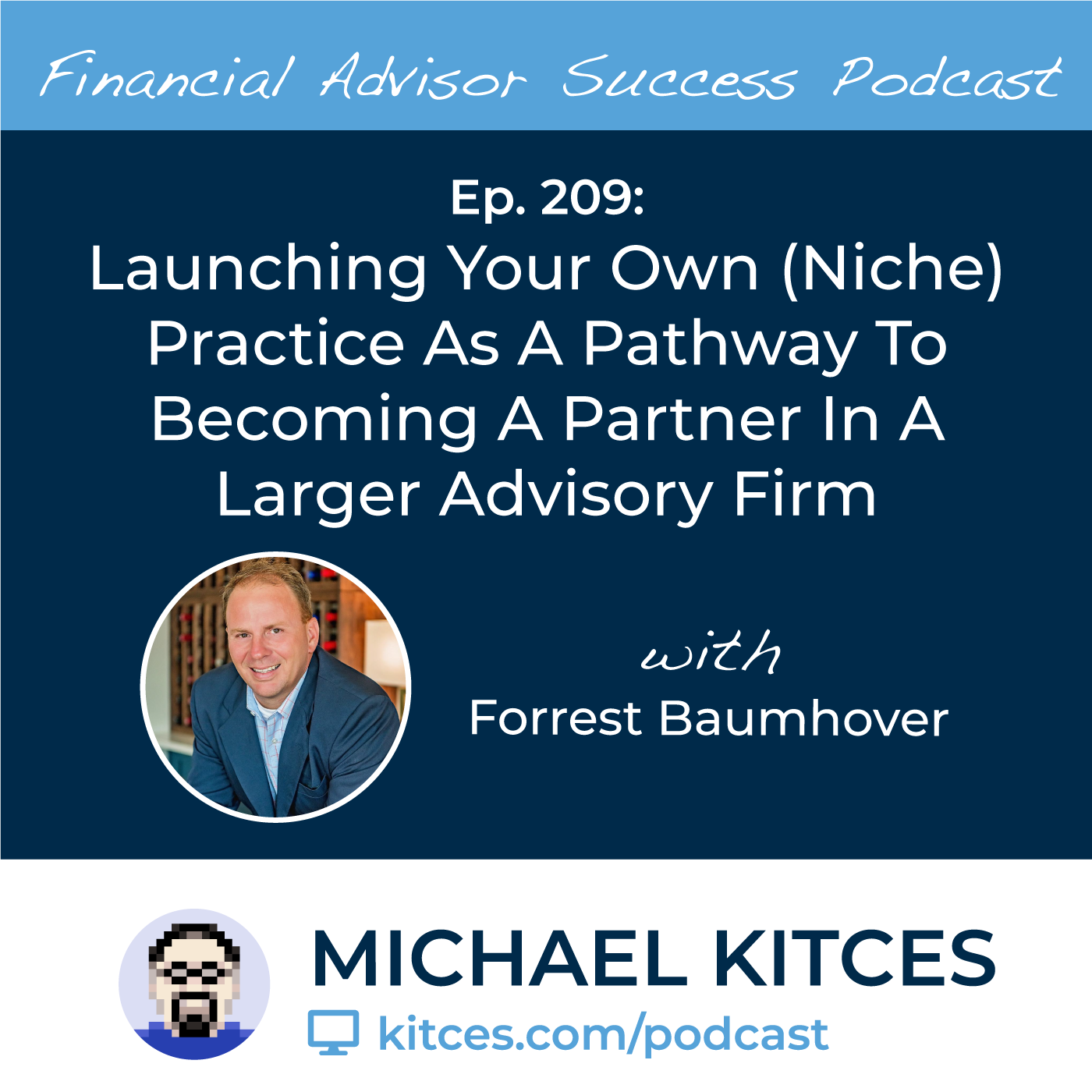 Ep 209: Launching Your Own (Niche) Practice As A Pathway To Becoming A Partner In A Larger Advisory Firm with Forrest Baumhover