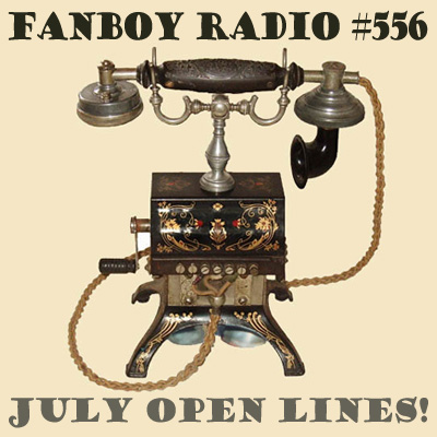 Fanboy Radio #556 - July Open Lines LIVE