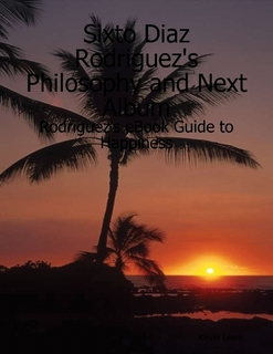 Sixto D. Rodriguez's Philosophy and Next Album: Rodriguez's eBook Guide to Happiness (And After That's Said, Forget it)