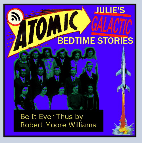 Atomic Julie's Galactic Bedtime Stories #28:  Be It Ever Thus by Robert Moore Williams