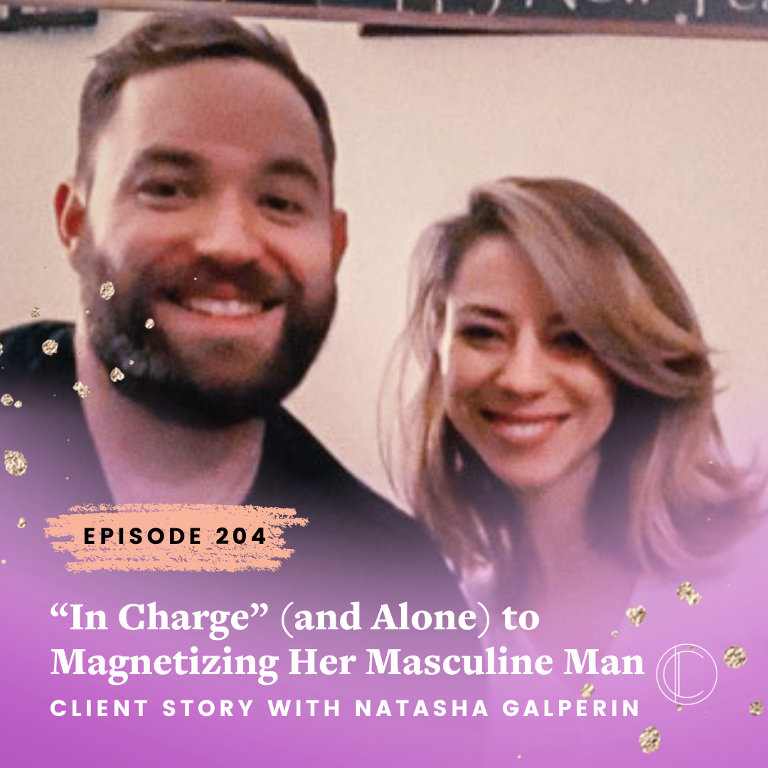 """#204: """"In Charge"""" (and Alone) to Magnetizing Her Masculine Man - Client Story with Natasha Galperin"""