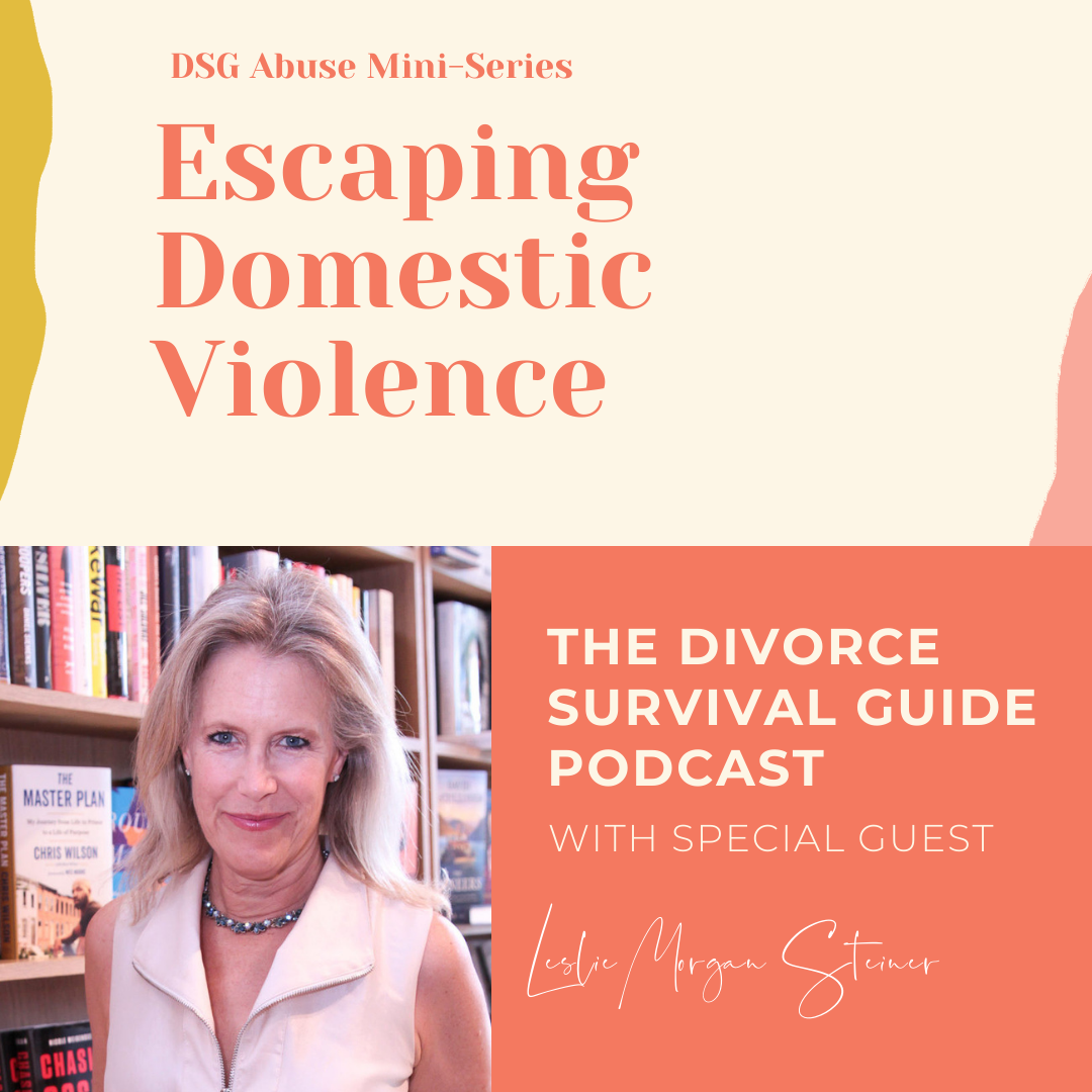 The Divorce Survival Guide Podcast - DSG Abuse Mini-Series: Escaping Domestic Violence with Leslie Morgan Steiner