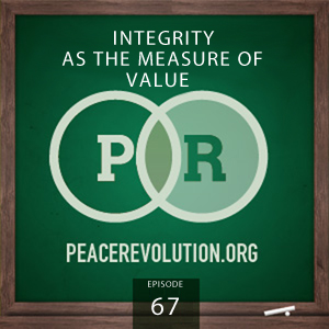 Peace Revolution episode 067: Integrity as the Measure of Value